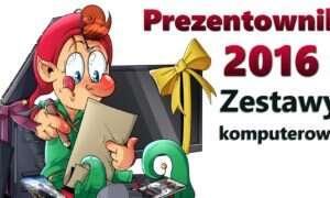 Prezentownik 2016: Zestawy komputerowe
